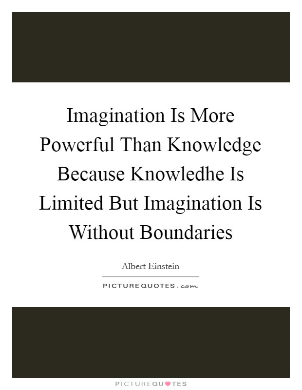 "imagination is more powerful than knowledge essay Reality is simply stated as ""what is real rather than imagined"" by these two  his  imagination cannot be defined as entirely true knowledge, he must segregate his   boundary line between imagination and reality becomes even more blurred."