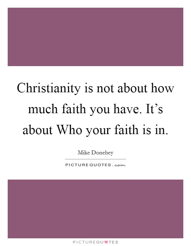 Christianity is not about how much faith you have. It's about Who your faith is in Picture Quote #1