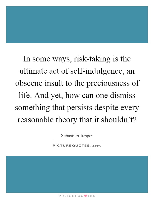 In some ways, risk-taking is the ultimate act of self-indulgence, an obscene insult to the preciousness of life. And yet, how can one dismiss something that persists despite every reasonable theory that it shouldn't? Picture Quote #1