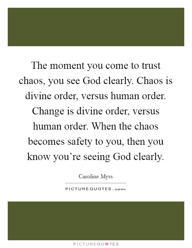 The moment you come to trust chaos, you see God clearly. Chaos is divine order, versus human order. Change is divine order, versus human order. When the chaos becomes safety to you, then you know you're seeing God clearly Picture Quote #1