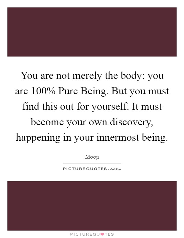 You are not merely the body; you are 100% Pure Being. But you must find this out for yourself. It must become your own discovery, happening in your innermost being Picture Quote #1