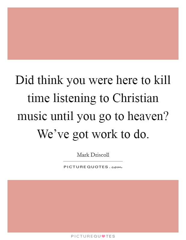 Did think you were here to kill time listening to Christian music until you go to heaven? We've got work to do Picture Quote #1
