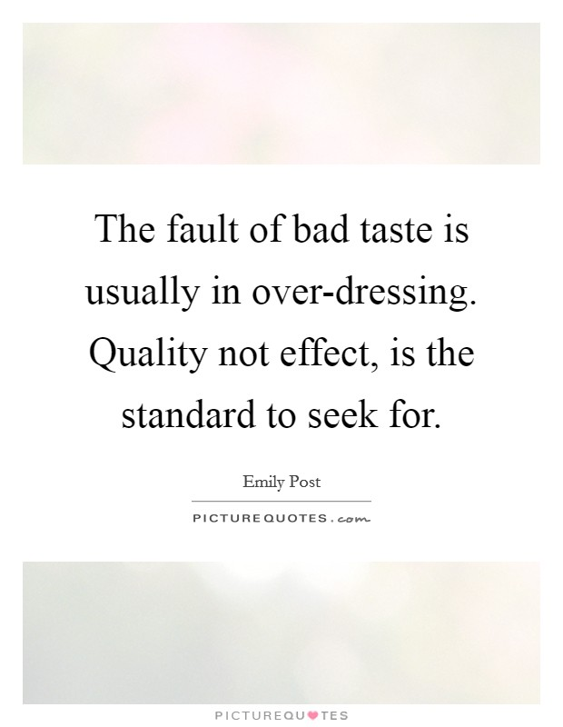 The fault of bad taste is usually in over-dressing. Quality not effect, is the standard to seek for Picture Quote #1