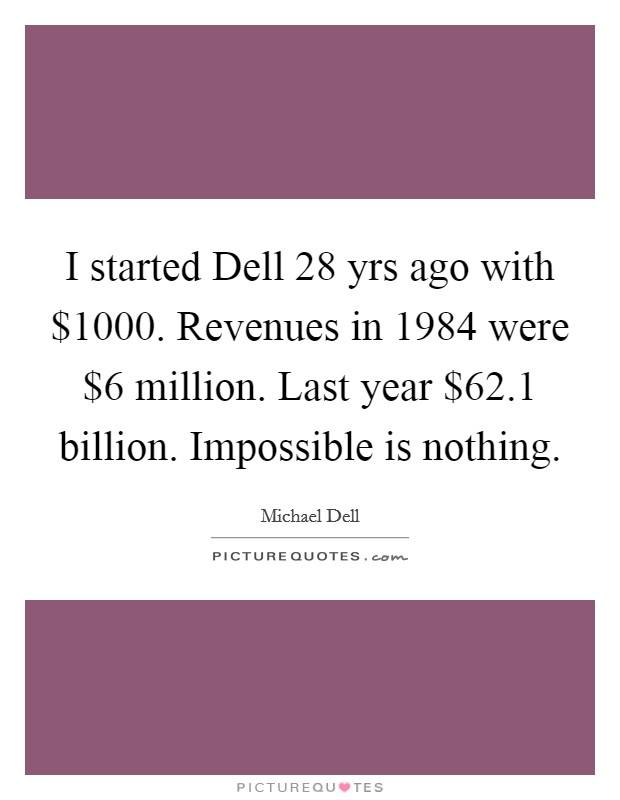 I started Dell 28 yrs ago with $1000. Revenues in 1984 were $6 million. Last year $62.1 billion. Impossible is nothing Picture Quote #1