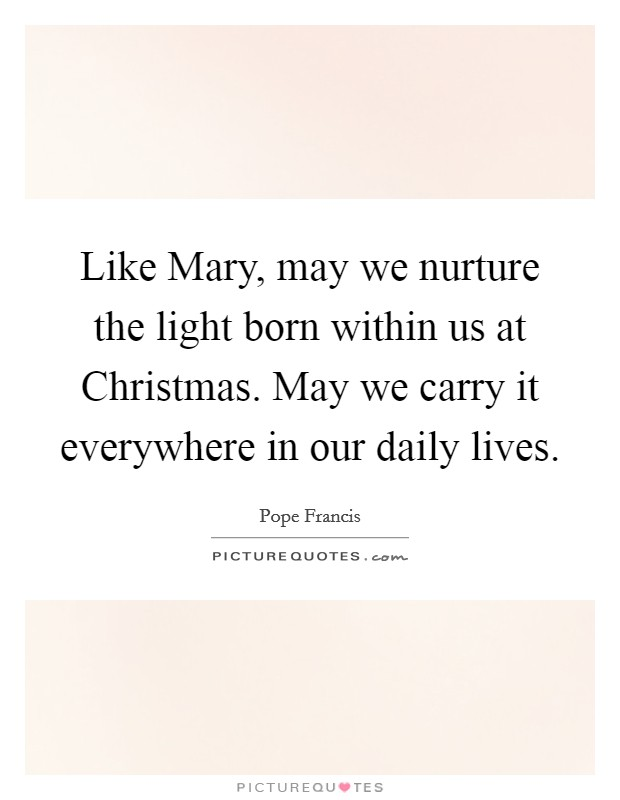 Like Mary, may we nurture the light born within us at Christmas. May we carry it everywhere in our daily lives Picture Quote #1