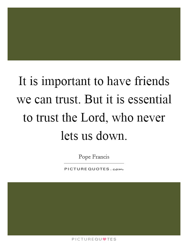 It is important to have friends we can trust. But it is essential to trust the Lord, who never lets us down Picture Quote #1