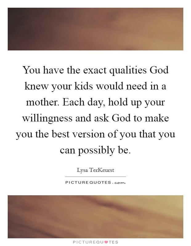 You have the exact qualities God knew your kids would need in a mother. Each day, hold up your willingness and ask God to make you the best version of you that you can possibly be Picture Quote #1