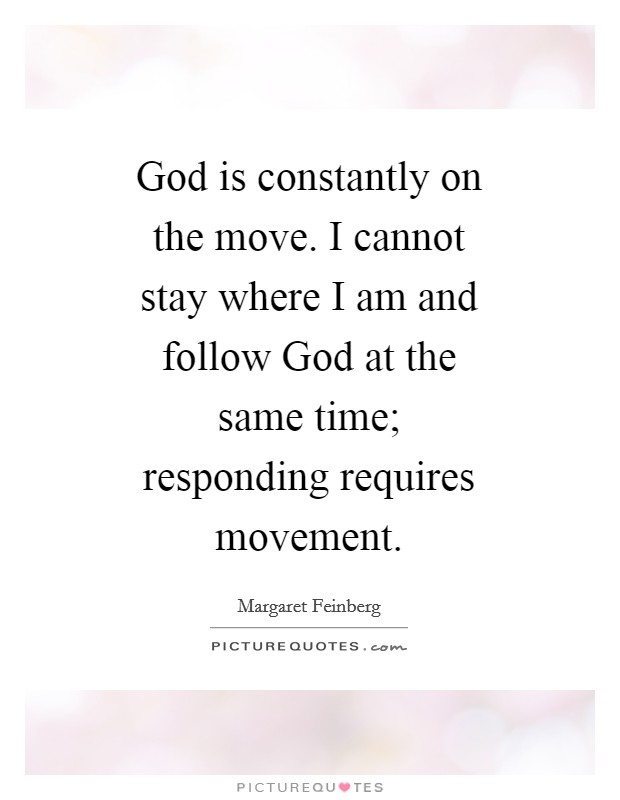 God is constantly on the move. I cannot stay where I am and follow God at the same time; responding requires movement Picture Quote #1