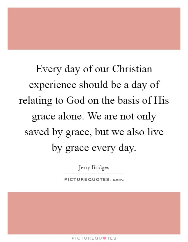 Every day of our Christian experience should be a day of relating to God on the basis of His grace alone. We are not only saved by grace, but we also live by grace every day Picture Quote #1