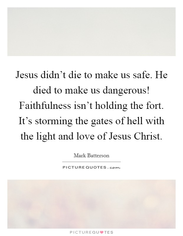 Jesus didn't die to make us safe. He died to make us dangerous! Faithfulness isn't holding the fort. It's storming the gates of hell with the light and love of Jesus Christ Picture Quote #1
