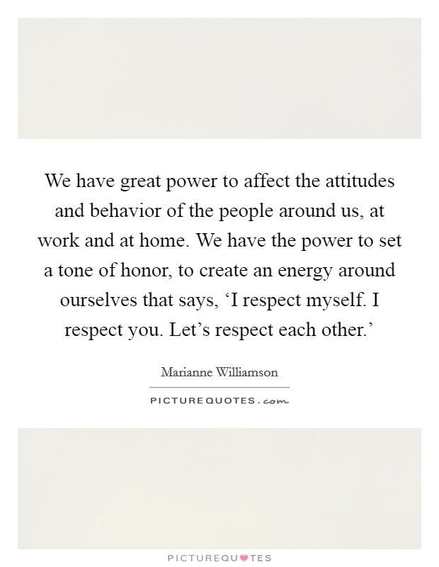 We have great power to affect the attitudes and behavior of the people around us, at work and at home. We have the power to set a tone of honor, to create an energy around ourselves that says, 'I respect myself. I respect you. Let's respect each other.' Picture Quote #1