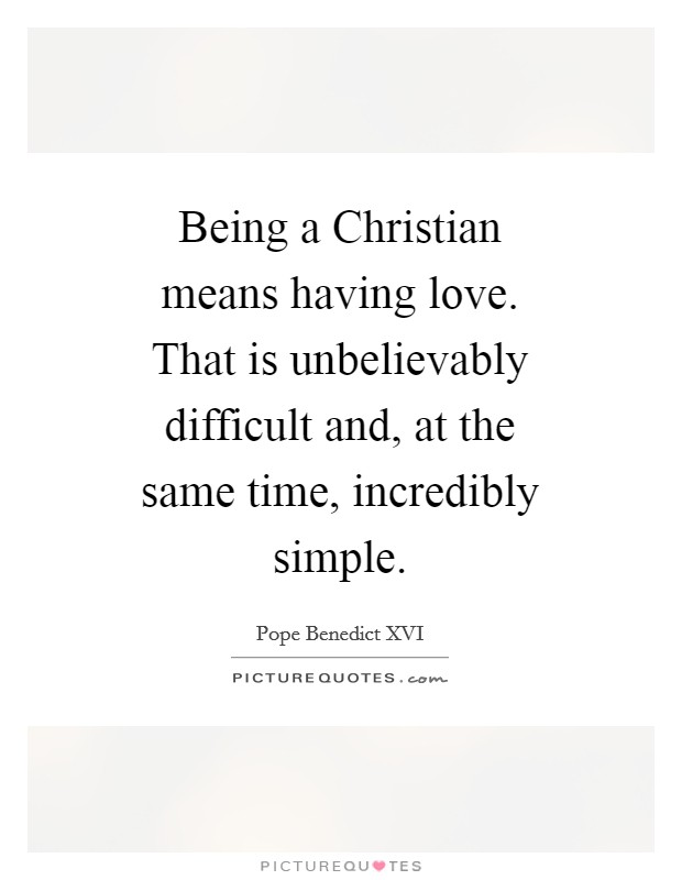 Being a Christian means having love. That is unbelievably difficult and, at the same time, incredibly simple Picture Quote #1