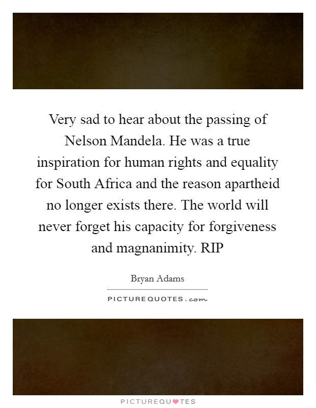 Very sad to hear about the passing of Nelson Mandela. He was a true inspiration for human rights and equality for South Africa and the reason apartheid no longer exists there. The world will never forget his capacity for forgiveness and magnanimity. RIP Picture Quote #1