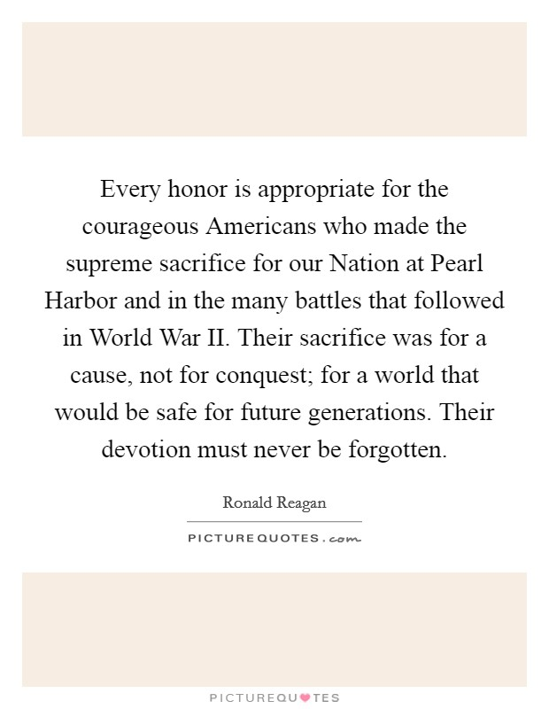 Every honor is appropriate for the courageous Americans who made the supreme sacrifice for our Nation at Pearl Harbor and in the many battles that followed in World War II. Their sacrifice was for a cause, not for conquest; for a world that would be safe for future generations. Their devotion must never be forgotten Picture Quote #1
