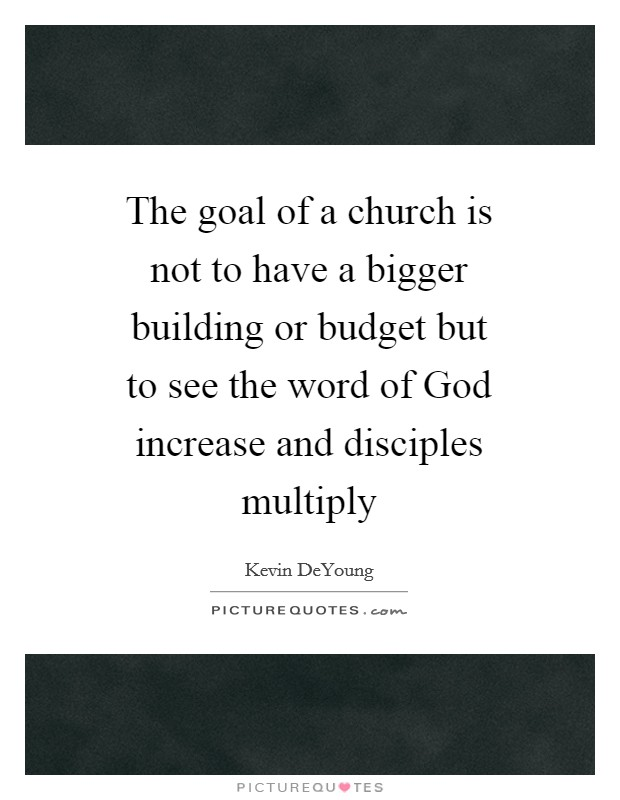 The goal of a church is not to have a bigger building or budget but to see the word of God increase and disciples multiply Picture Quote #1
