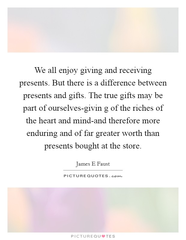 We all enjoy giving and receiving presents. But there is a difference between presents and gifts. The true gifts may be part of ourselves-givin g of the riches of the heart and mind-and therefore more enduring and of far greater worth than presents bought at the store Picture Quote #1