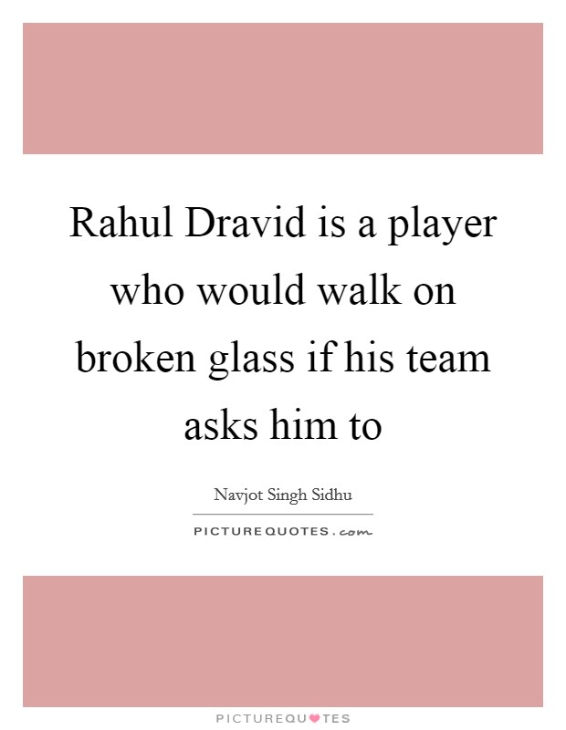 Rahul Dravid is a player who would walk on broken glass if his team asks him to Picture Quote #1