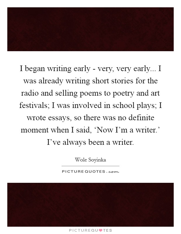 I began writing early - very, very early... I was already writing short stories for the radio and selling poems to poetry and art festivals; I was involved in school plays; I wrote essays, so there was no definite moment when I said, 'Now I'm a writer.' I've always been a writer Picture Quote #1