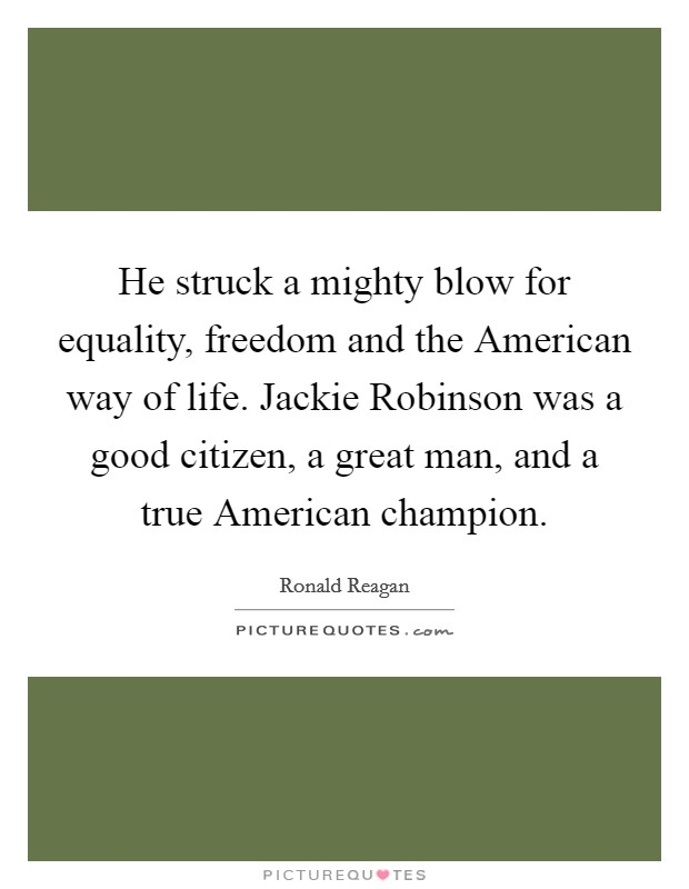 He struck a mighty blow for equality, freedom and the American way of life. Jackie Robinson was a good citizen, a great man, and a true American champion Picture Quote #1