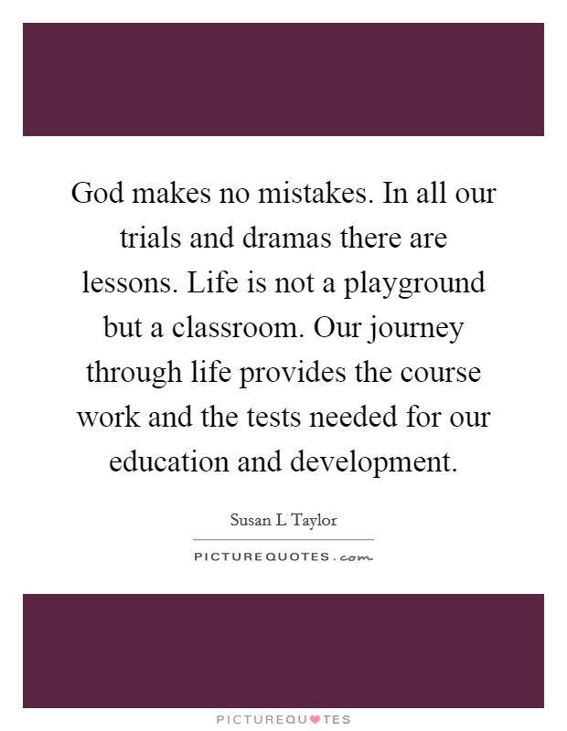God makes no mistakes. In all our trials and dramas there are lessons. Life is not a playground but a classroom. Our journey through life provides the course work and the tests needed for our education and development Picture Quote #1
