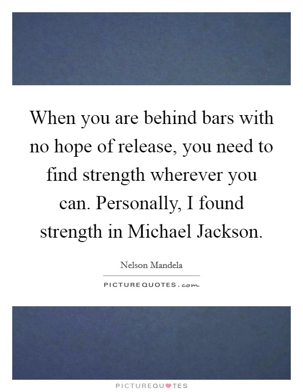 When you are behind bars with no hope of release, you need to find strength wherever you can. Personally, I found strength in Michael Jackson Picture Quote #1