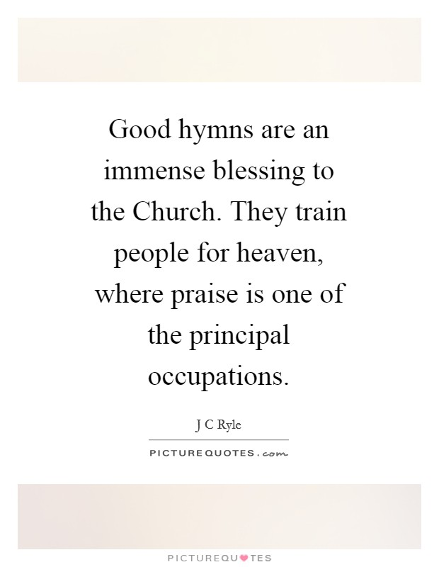 Good hymns are an immense blessing to the Church. They train people for heaven, where praise is one of the principal occupations Picture Quote #1