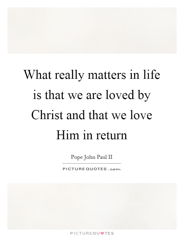 What really matters in life is that we are loved by Christ and that we love Him in return Picture Quote #1