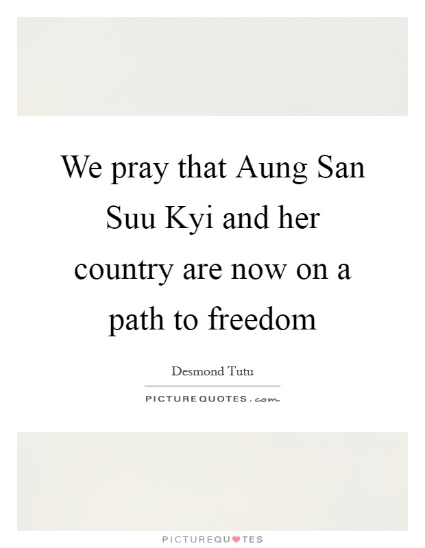 We pray that Aung San Suu Kyi and her country are now on a path to freedom Picture Quote #1
