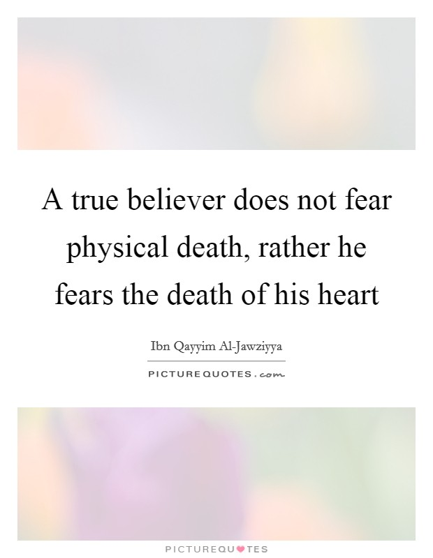 A true believer does not fear physical death, rather he fears the death of his heart Picture Quote #1