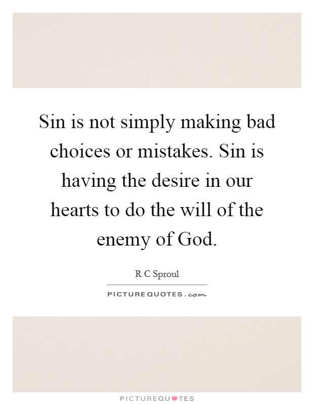 Sin is not simply making bad choices or mistakes. Sin is having the desire in our hearts to do the will of the enemy of God Picture Quote #1