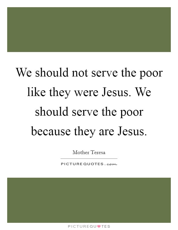 We should not serve the poor like they were Jesus. We should serve the poor because they are Jesus Picture Quote #1