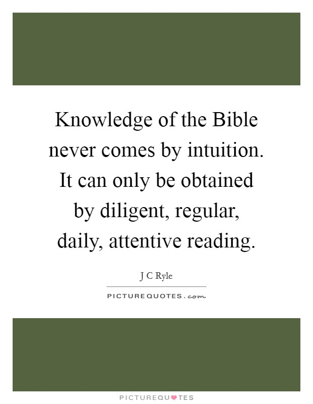 Knowledge of the Bible never comes by intuition. It can only be obtained by diligent, regular, daily, attentive reading Picture Quote #1