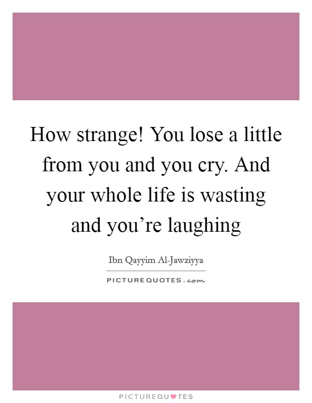 How strange! You lose a little from you and you cry. And your whole life is wasting and you're laughing Picture Quote #1