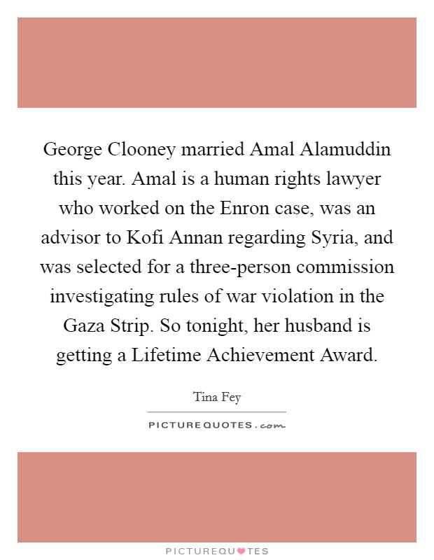 George Clooney married Amal Alamuddin this year. Amal is a human rights lawyer who worked on the Enron case, was an advisor to Kofi Annan regarding Syria, and was selected for a three-person commission investigating rules of war violation in the Gaza Strip. So tonight, her husband is getting a Lifetime Achievement Award Picture Quote #1