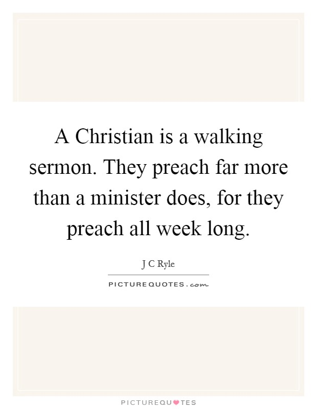 A Christian is a walking sermon. They preach far more than a minister does, for they preach all week long Picture Quote #1