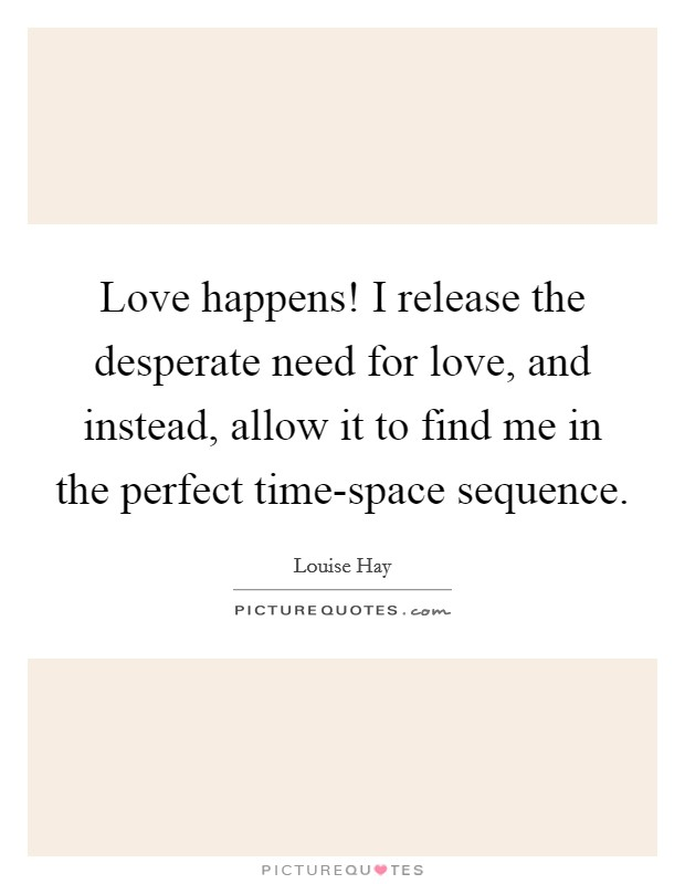 Love happens! I release the desperate need for love, and instead, allow it to find me in the perfect time-space sequence Picture Quote #1