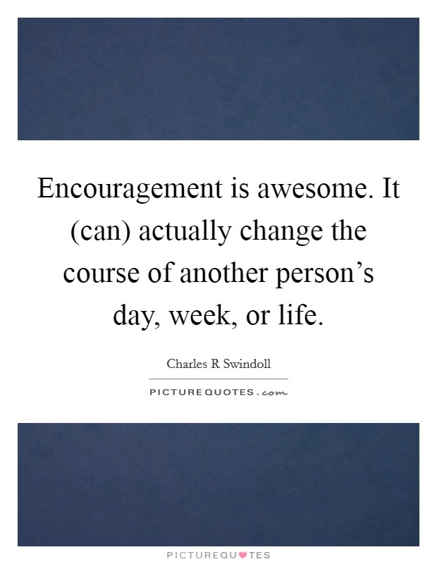 Encouragement is awesome. It (can) actually change the course of another person's day, week, or life Picture Quote #1