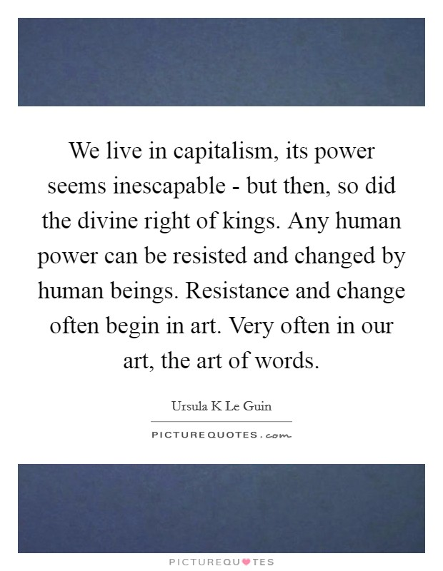 We live in capitalism, its power seems inescapable - but then, so did the divine right of kings. Any human power can be resisted and changed by human beings. Resistance and change often begin in art. Very often in our art, the art of words Picture Quote #1