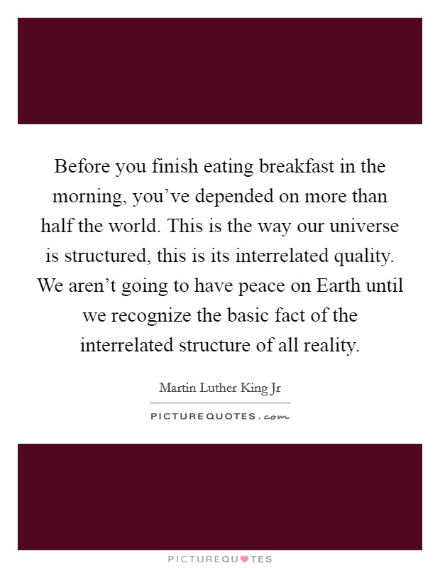Before you finish eating breakfast in the morning, you've depended on more than half the world. This is the way our universe is structured, this is its interrelated quality. We aren't going to have peace on Earth until we recognize the basic fact of the interrelated structure of all reality Picture Quote #1