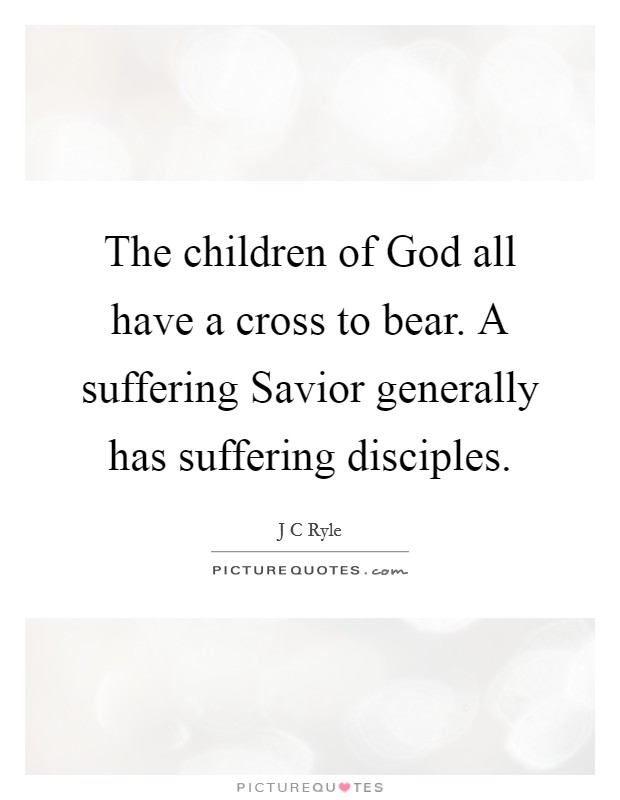 The children of God all have a cross to bear. A suffering Savior generally has suffering disciples Picture Quote #1