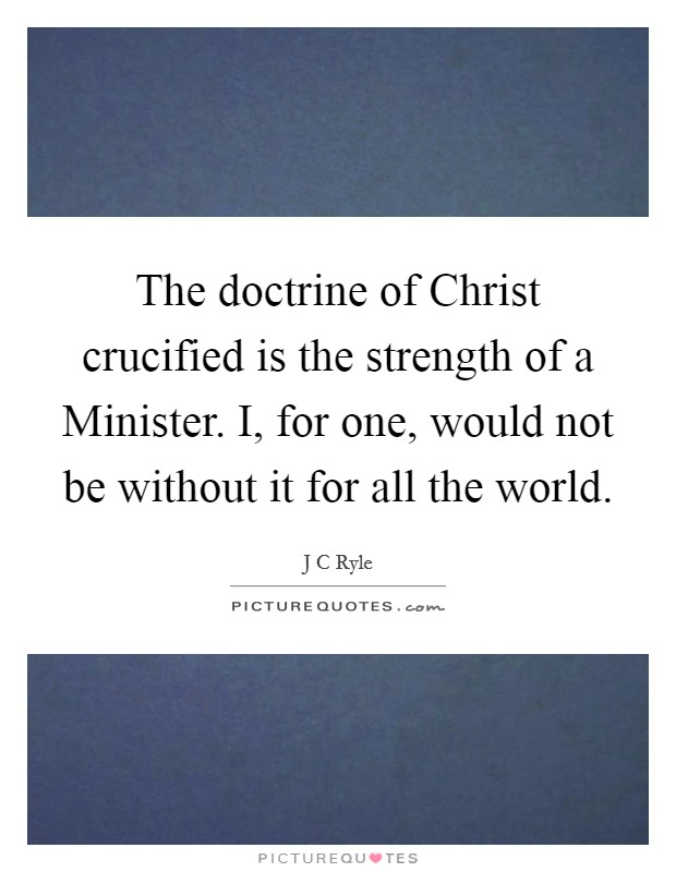 The doctrine of Christ crucified is the strength of a Minister. I, for one, would not be without it for all the world Picture Quote #1