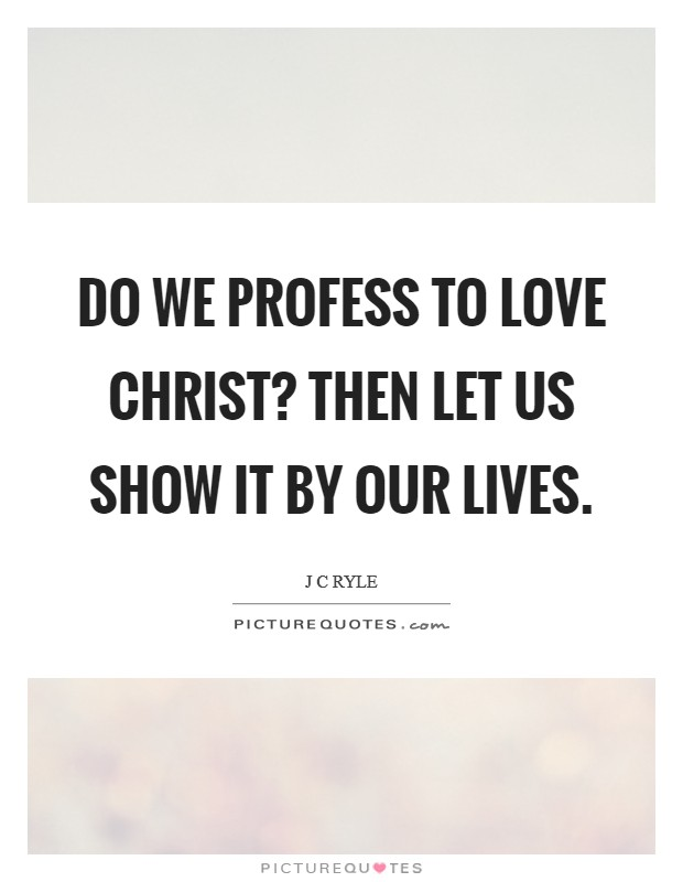 Do we profess to love Christ? Then let us show it by our lives Picture Quote #1