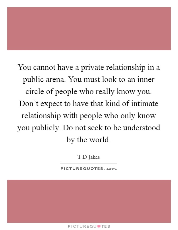 You cannot have a private relationship in a public arena. You must look to an inner circle of people who really know you. Don't expect to have that kind of intimate relationship with people who only know you publicly. Do not seek to be understood by the world Picture Quote #1