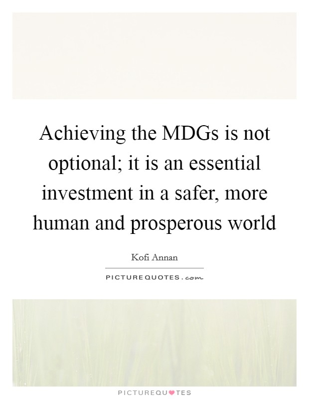 Achieving the MDGs is not optional; it is an essential investment in a safer, more human and prosperous world Picture Quote #1