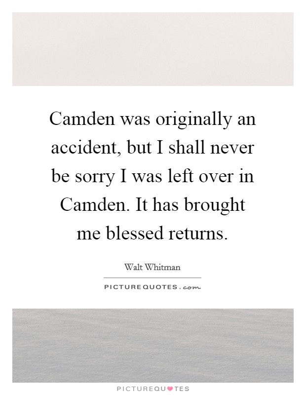 Camden was originally an accident, but I shall never be sorry I was left over in Camden. It has brought me blessed returns Picture Quote #1