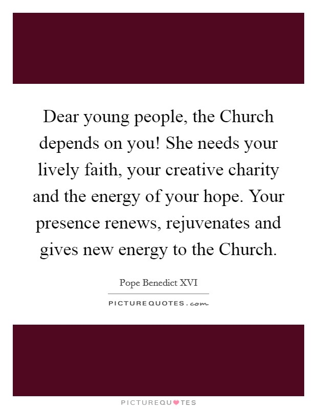 Dear young people, the Church depends on you! She needs your lively faith, your creative charity and the energy of your hope. Your presence renews, rejuvenates and gives new energy to the Church Picture Quote #1