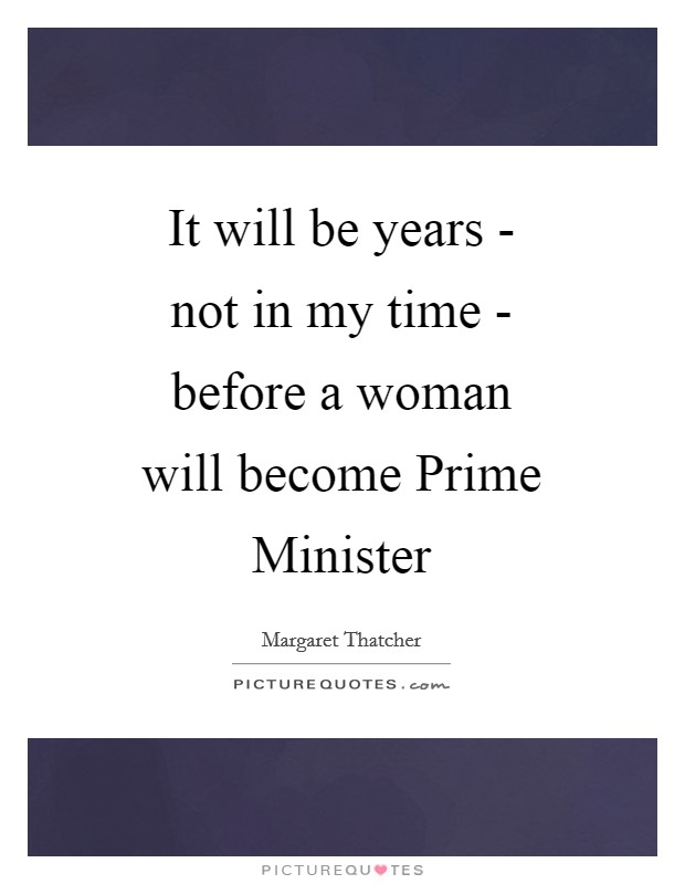 It will be years - not in my time - before a woman will become Prime Minister Picture Quote #1