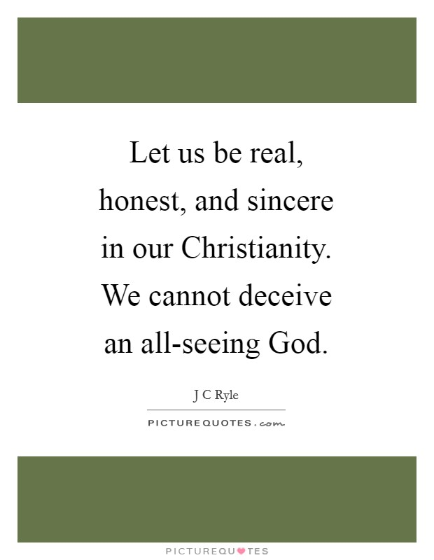 Let us be real, honest, and sincere in our Christianity. We cannot deceive an all-seeing God Picture Quote #1
