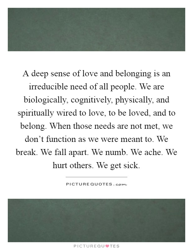 A deep sense of love and belonging is an irreducible need of all people. We are biologically, cognitively, physically, and spiritually wired to love, to be loved, and to belong. When those needs are not met, we don't function as we were meant to. We break. We fall apart. We numb. We ache. We hurt others. We get sick Picture Quote #1