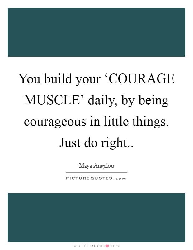 You build your 'COURAGE MUSCLE' daily, by being courageous in little things. Just do right Picture Quote #1